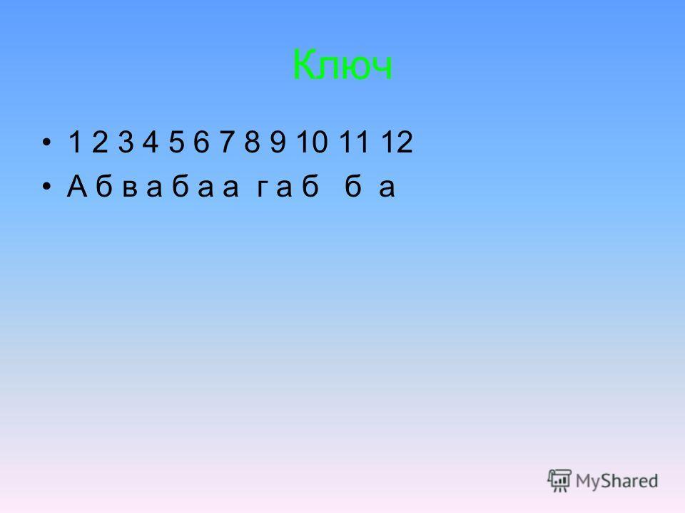 Ключ 1 2 3 4 5 6 7 8 9 10 11 12 А б в а б а а г а б б а