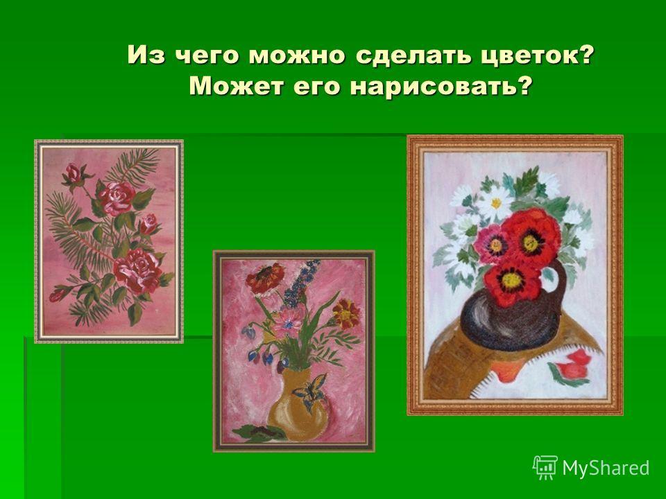 Из чего можно сделать цветок? Может его нарисовать?