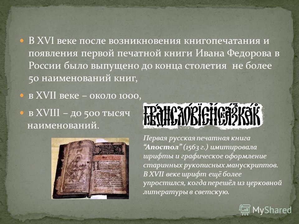 В XVI веке после возникновения книгопечатания и появления первой печатной книги Ивана Федорова в России было выпущено до конца столетия не более 50 наименований книг, в XVII веке – около 1000, в XVIII – до 500 тысяч наименований. Первая русская печат