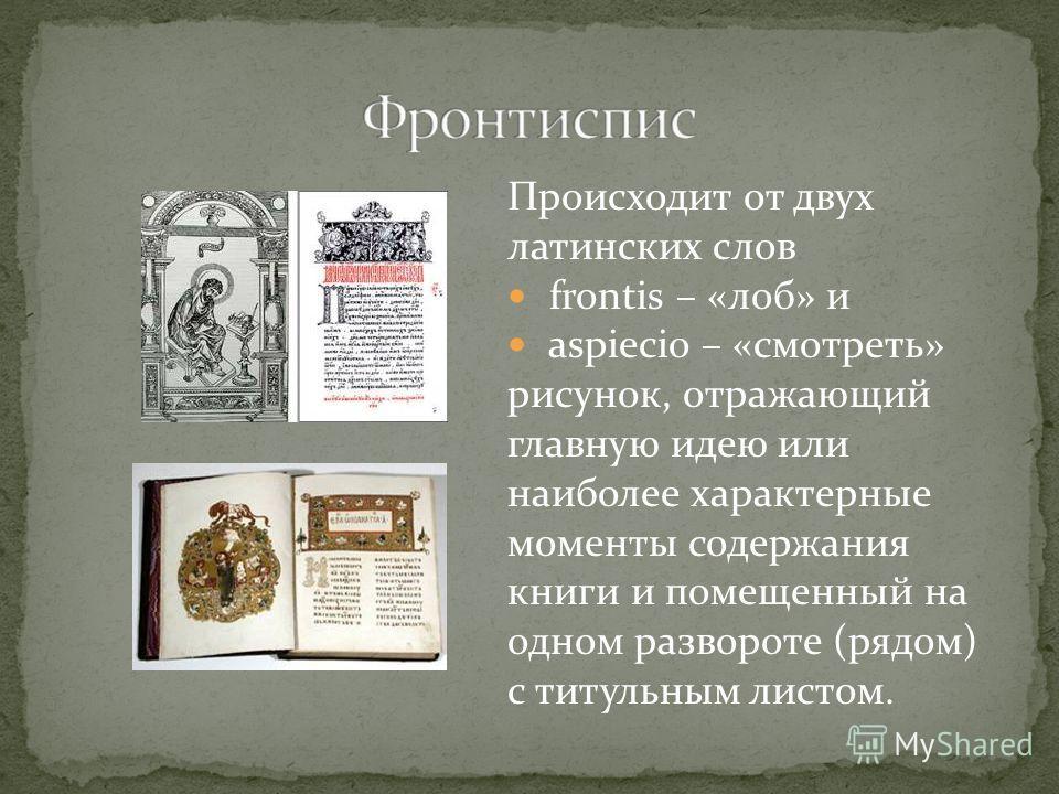 Происходит от двух латинских слов frontis – «лоб» и аspiecio – «смотреть» рисунок, отражающий главную идею или наиболее характерные моменты содержания книги и помещенный на одном развороте (рядом) с титульным листом.