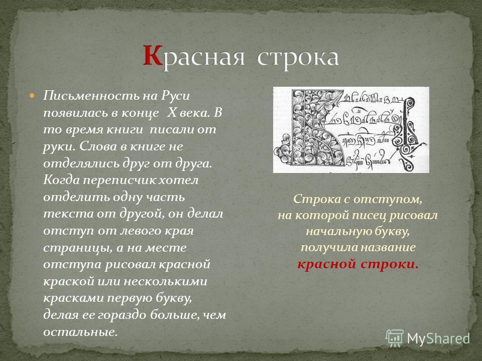 Письменность на Руси появилась в конце Х века. В то время книги писали от руки. Слова в книге не отделялись друг от друга. Когда переписчик хотел отделить одну часть текста от другой, он делал отступ от левого края страницы, а на месте отступа рисова