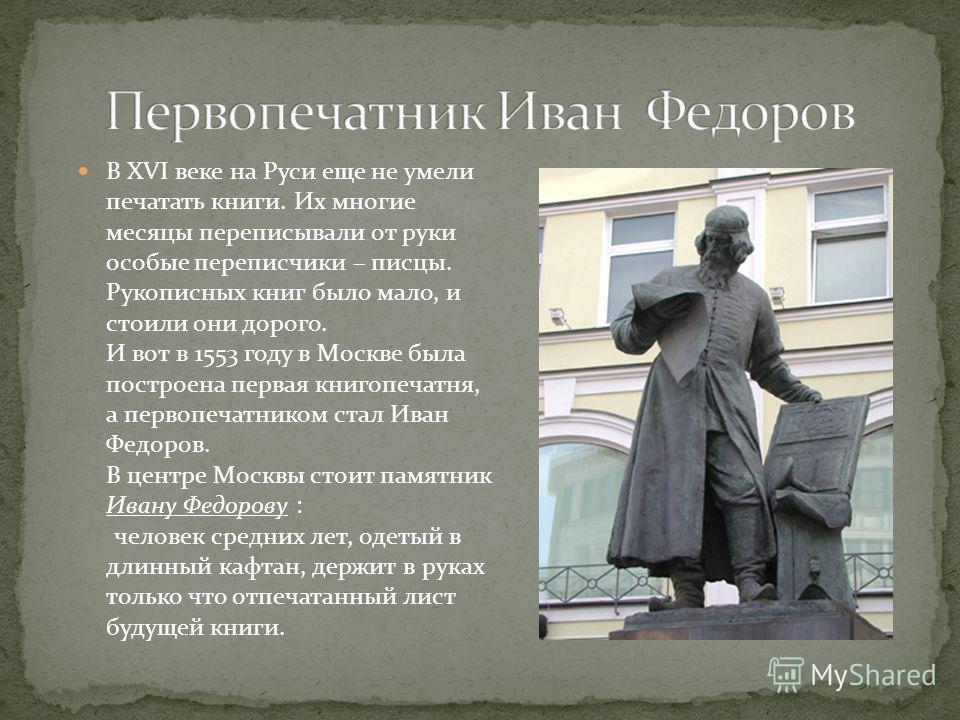 В ХVI веке на Руси еще не умели печатать книги. Их многие месяцы переписывали от руки особые переписчики – писцы. Рукописных книг было мало, и стоили они дорого. И вот в 1553 году в Москве была построена первая книгопечатня, а первопечатником стал Ив