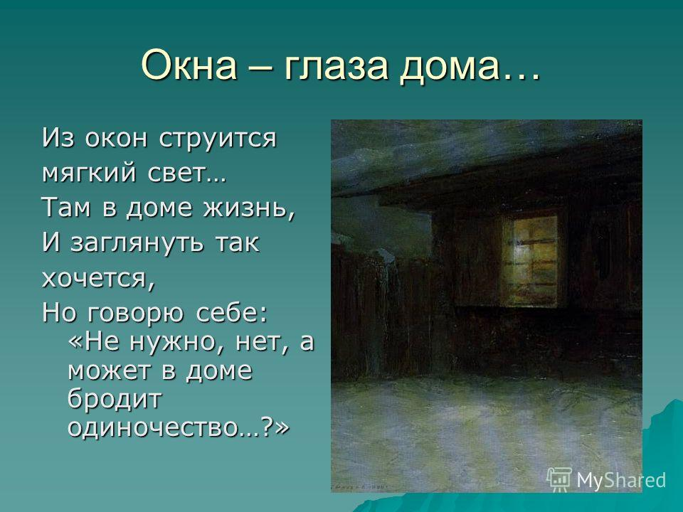 Окна – глаза дома… Из окон струится мягкий свет… Там в доме жизнь, И заглянуть так хочется, Но говорю себе: «Не нужно, нет, а может в доме бродит одиночество…?»