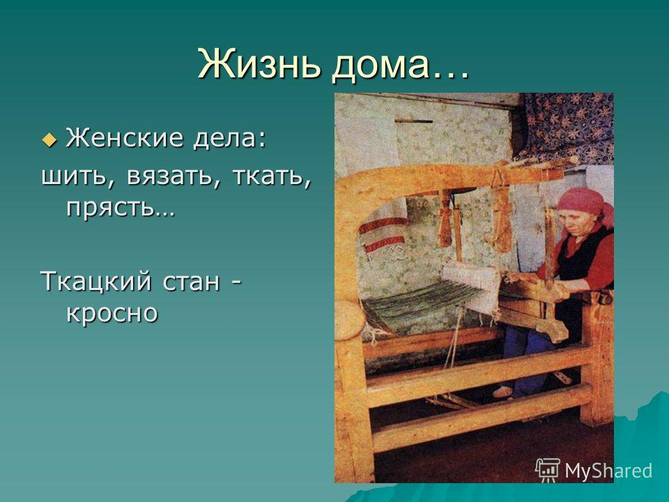 Жизнь дома… Женские дела: Женские дела: шить, вязать, ткать, прясть… Ткацкий стан - кросно