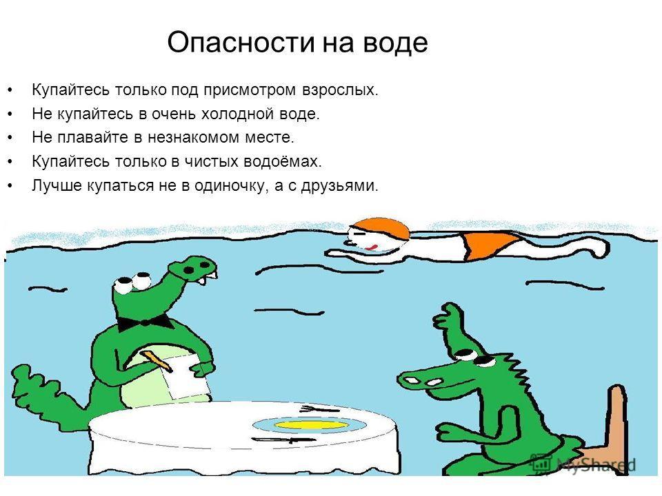 Опасности на воде Купайтесь только под присмотром взрослых. Не купайтесь в очень холодной воде. Не плавайте в незнакомом месте. Купайтесь только в чистых водоёмах. Лучше купаться не в одиночку, а с друзьями.