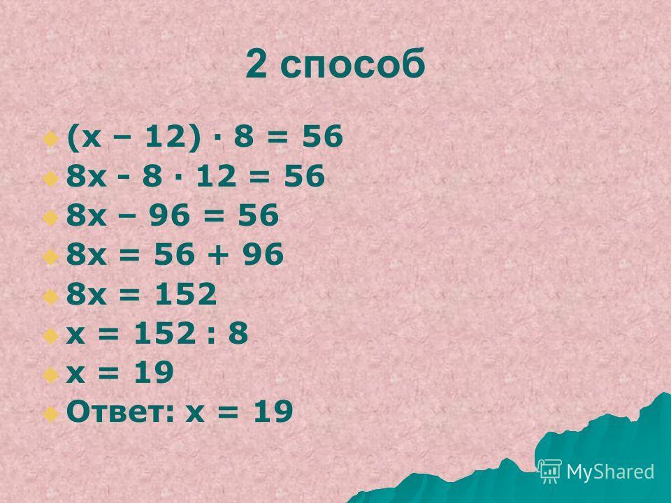 Уравнение 487(а) (х – 12) 8 = 56 Решить уравнение разными способами 1 способ: х – 12 =56:8 х - 12 = 7 х = 7 + 12 х = 19 Ответ: х = 19
