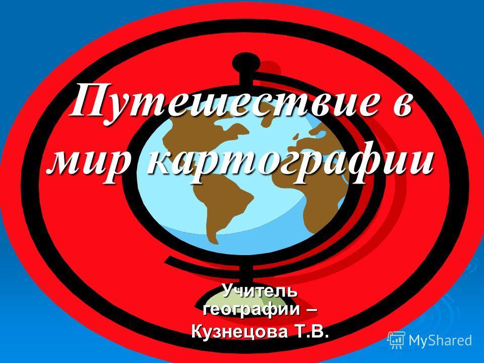 Путешествие в мир картографии Учитель географии – Кузнецова Т.В.