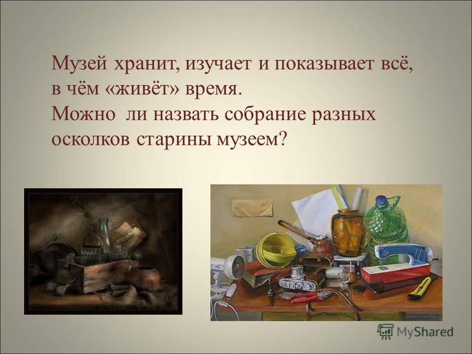 Музей хранит, изучает и показывает всё, в чём «живёт» время. Можно ли назвать собрание разных осколков старины музеем?