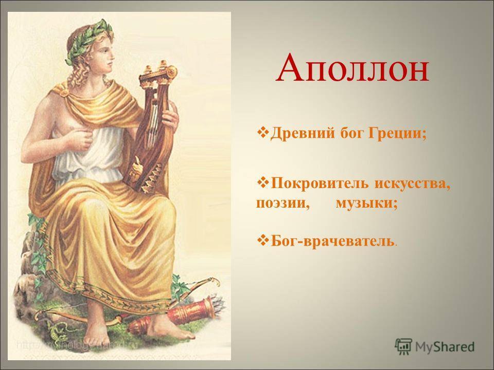Аполлон Древний бог Греции; Покровитель искусства, поэзии, музыки; Бог-врачеватель.