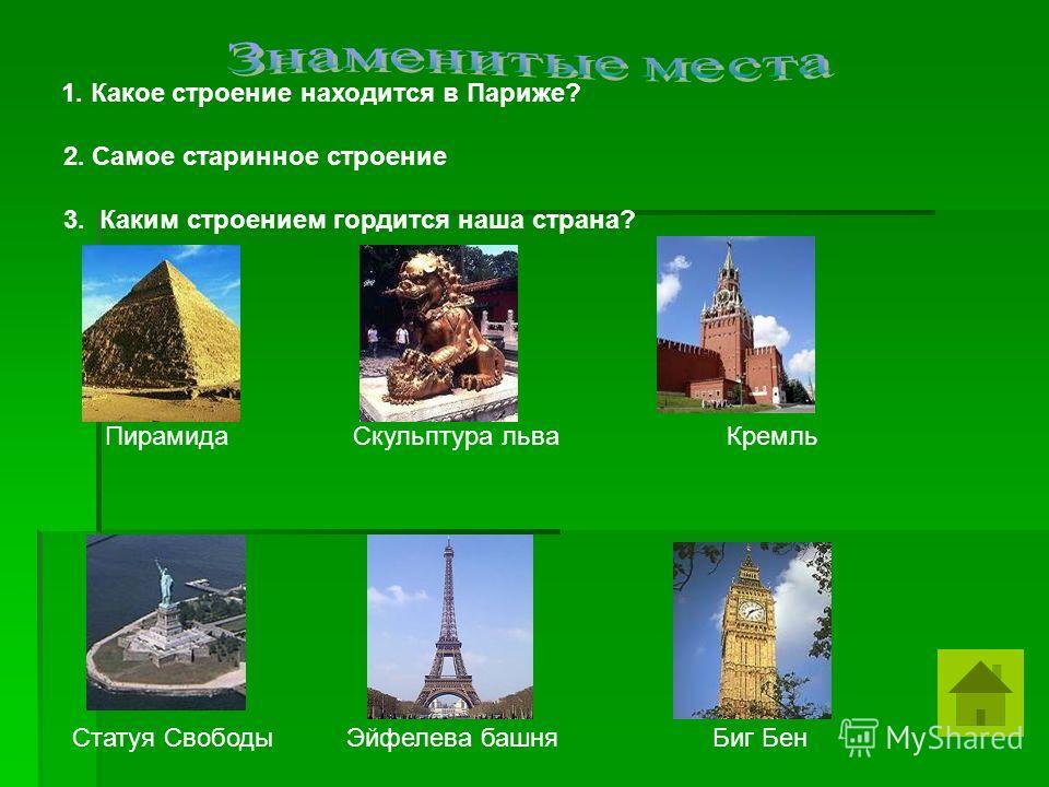 1. Какое строение находится в Париже? 2. Самое старинное строение 3. Каким строением гордится наша страна? Пирамида Скульптура льва Кремль Статуя Свободы Эйфелева башня Биг Бен