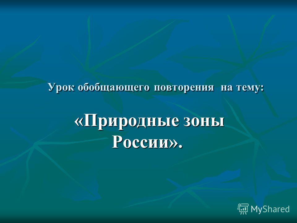 Урок обобщающего повторения на тему: «Природные зоны России». «Природные зоны России».