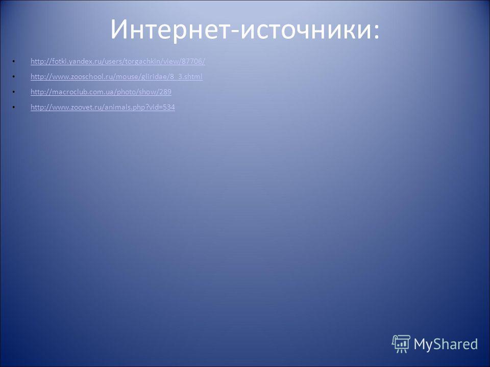 Интернет-источники: http://fotki.yandex.ru/users/torgachkin/view/87706/ http://www.zooschool.ru/mouse/gliridae/8_3.shtml http://macroclub.com.ua/photo/show/289 http://www.zoovet.ru/animals.php?vid=534