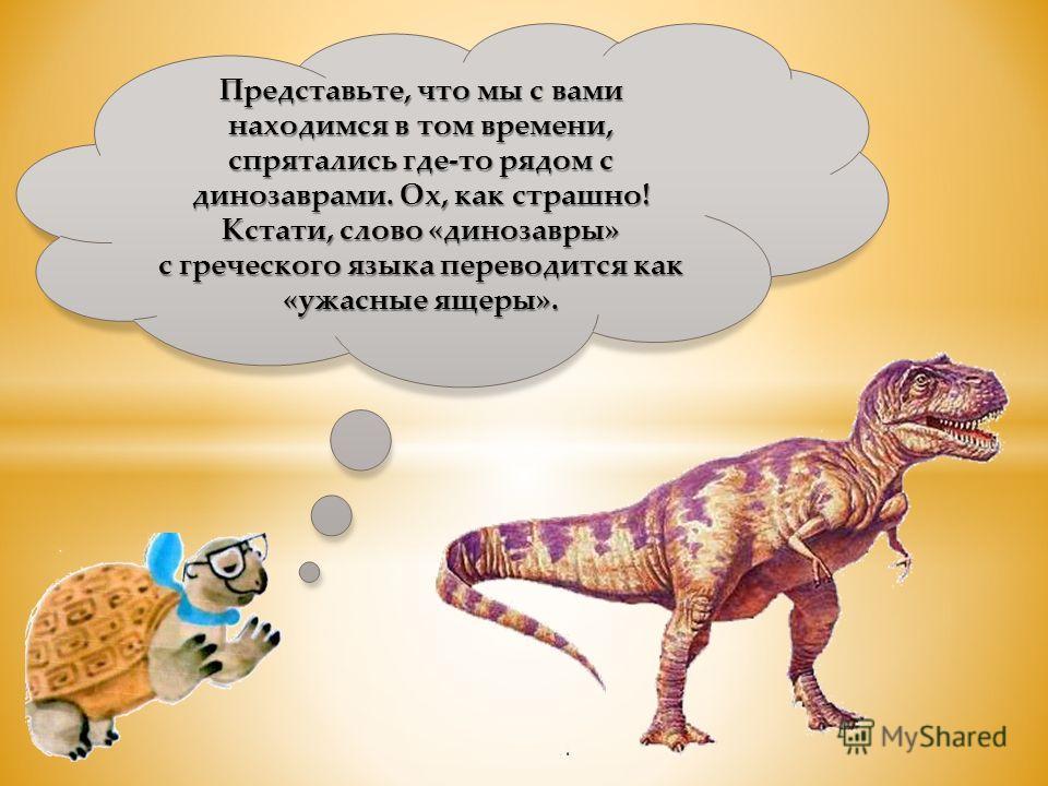 Представьте, что мы с вами находимся в том времени, спрятались где-то рядом с динозаврами. Ох, как страшно! Кстати, слово «динозавры» с греческого языка переводится как «ужасные ящеры».