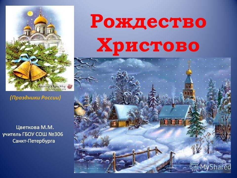 Рождество Христово Цветкова М.М. учитель ГБОУ СОШ 306 Санкт-Петербурга (Праздники России)