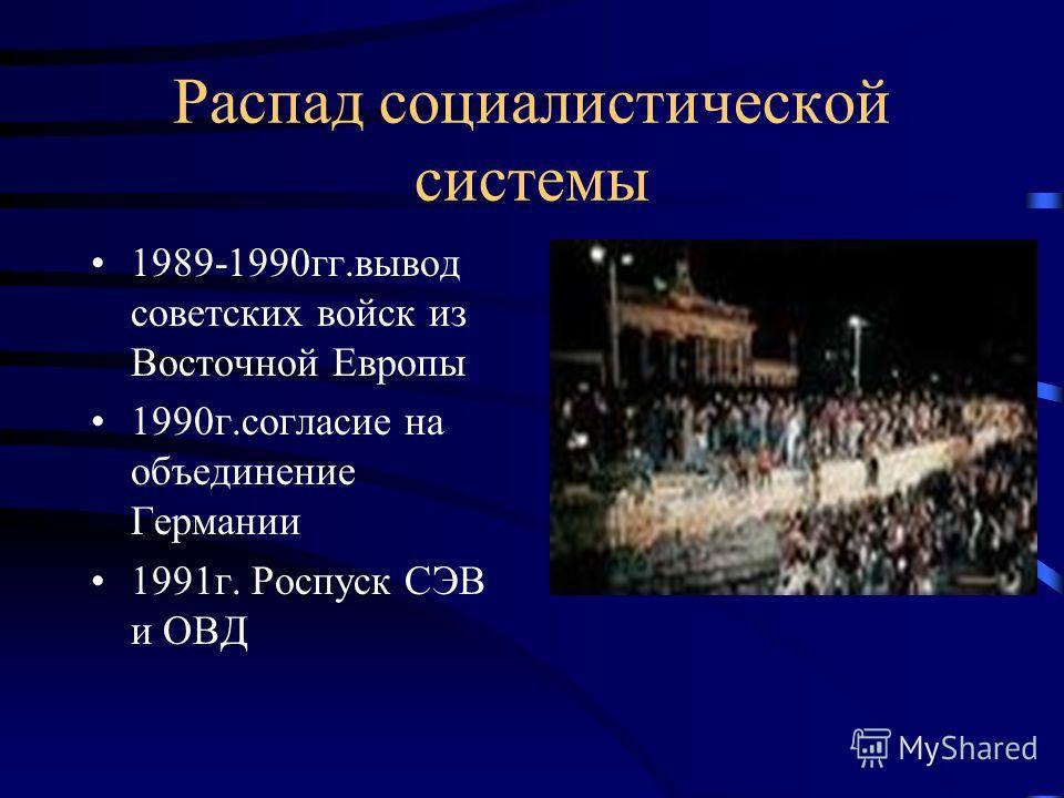 Распад социалистической системы 1989-1990гг.вывод советских войск из Восточной Европы 1990г.согласие на объединение Германии 1991г. Роспуск СЭВ и ОВД