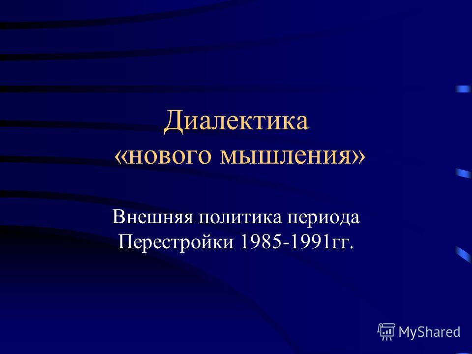 Диалектика «нового мышления» Внешняя политика периода Перестройки 1985-1991гг.