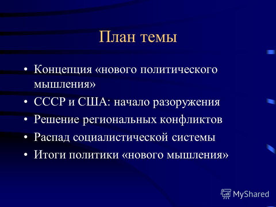 План темы Концепция «нового политического мышления» СССР и США: начало разоружения Решение региональных конфликтов Распад социалистической системы Итоги политики «нового мышления»