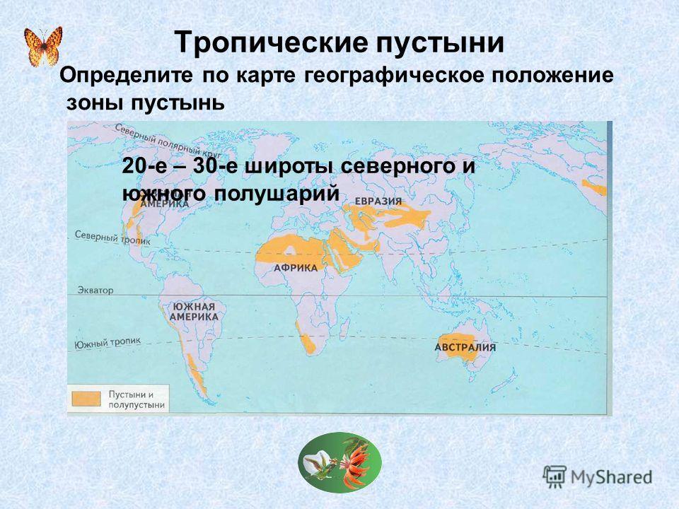 Тропические пустыни Определите по карте географическое положение зоны пустынь 20-е – 30-е широты северного и южного полушарий