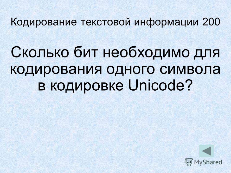 Кодирование текстовой информации 200 Сколько бит необходимо для кодирования одного символа в кодировке Unicode?