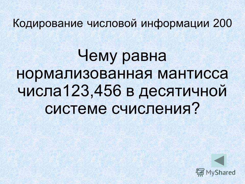 Кодирование числовой информации 200 Чему равна нормализованная мантисса числа123,456 в десятичной системе счисления?