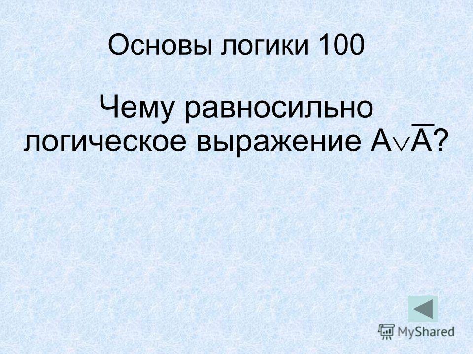 Основы логики 100 Чему равносильно логическое выражение А А?