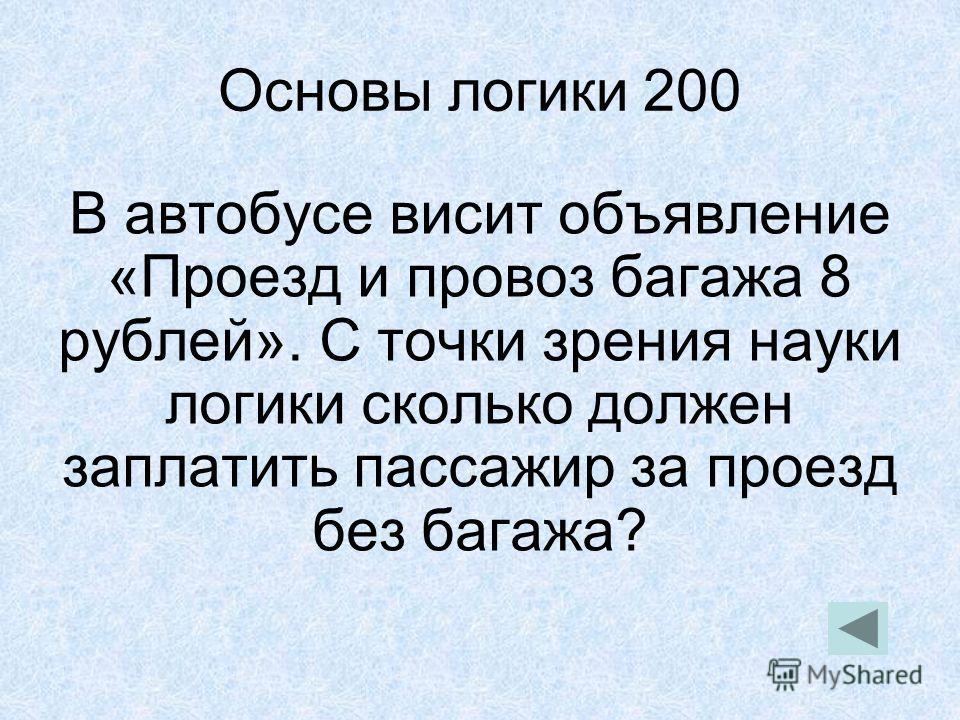 Основы логики 200 В автобусе висит объявление «Проезд и провоз багажа 8 рублей». С точки зрения науки логики сколько должен заплатить пассажир за проезд без багажа?