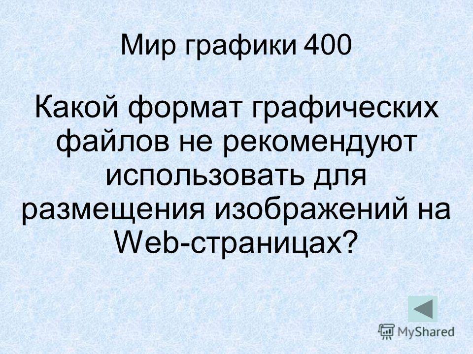 Мир графики 400 Какой формат графических файлов не рекомендуют использовать для размещения изображений на Web-страницах?