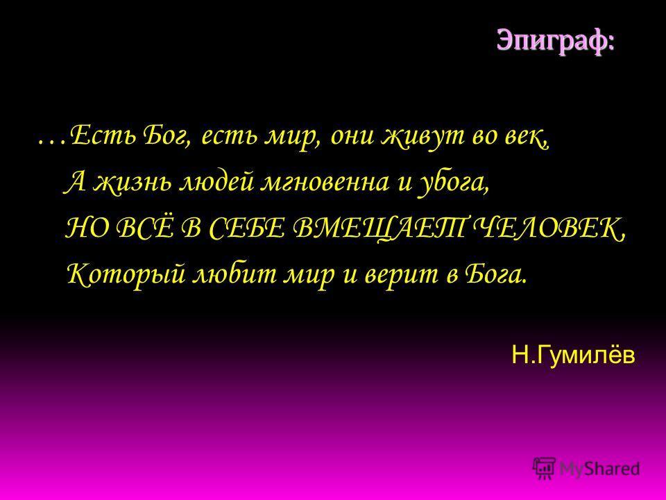 Эпиграф: …Есть Бог, есть мир, они живут во век, А жизнь людей мгновенна и убога, НО ВСЁ В СЕБЕ ВМЕЩАЕТ ЧЕЛОВЕК, Который любит мир и верит в Бога. Н.Гумилёв