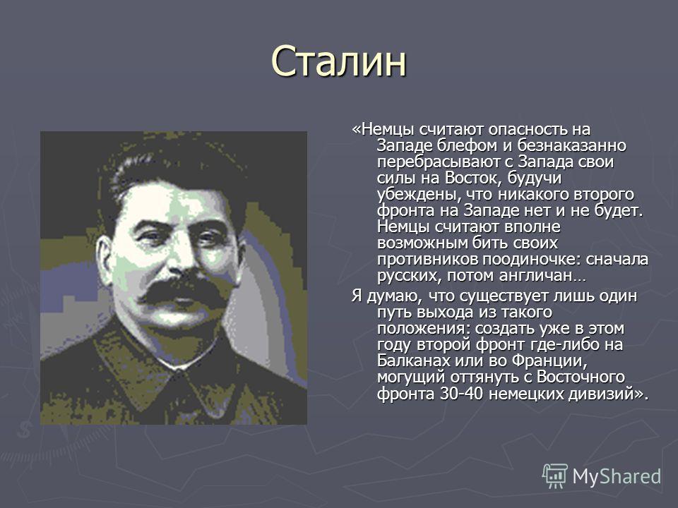 Сталин «Немцы считают опасность на Западе блефом и безнаказанно перебрасывают с Запада свои силы на Восток, будучи убеждены, что никакого второго фронта на Западе нет и не будет. Немцы считают вполне возможным бить своих противников поодиночке: снача