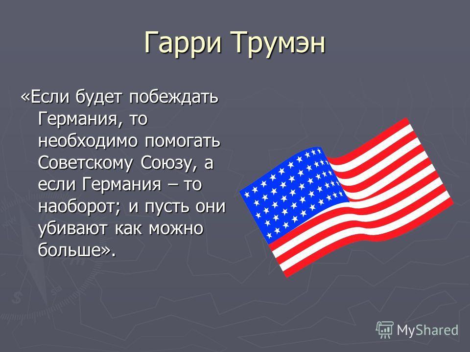 Гарри Трумэн «Если будет побеждать Германия, то необходимо помогать Советскому Союзу, а если Германия – то наоборот; и пусть они убивают как можно больше».