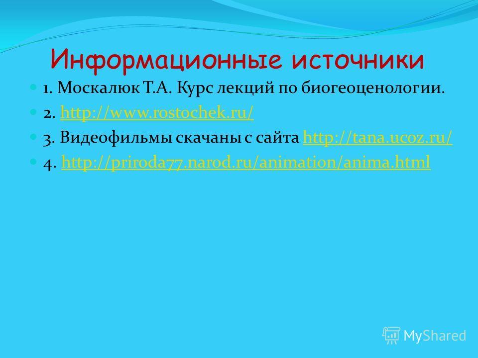 Информационные источники 1. Москалюк Т.А. Курс лекций по биогеоценологии. 2. http://www.rostochek.ru/http://www.rostochek.ru/ 3. Видеофильмы скачаны с сайта http://tana.ucoz.ru/http://tana.ucoz.ru/ 4. http://priroda77.narod.ru/animation/anima.htmlhtt