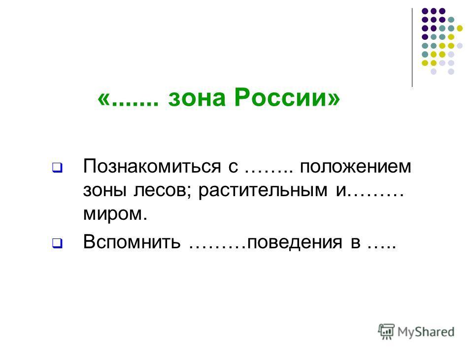 «....... зона России» Познакомиться с …….. положением зоны лесов; растительным и……… миром. Вспомнить ………поведения в …..