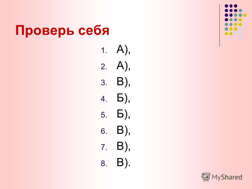Проверь себя 1. А), 2. А), 3. В), 4. Б), 5. Б), 6. В), 7. В), 8. В).