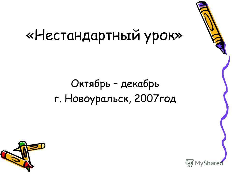 «Нестандартный урок» Октябрь – декабрь г. Новоуральск, 2007год