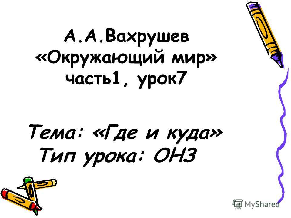 А.А.Вахрушев «Окружающий мир» часть1, урок7 Тема: «Где и куда» Тип урока: ОНЗ