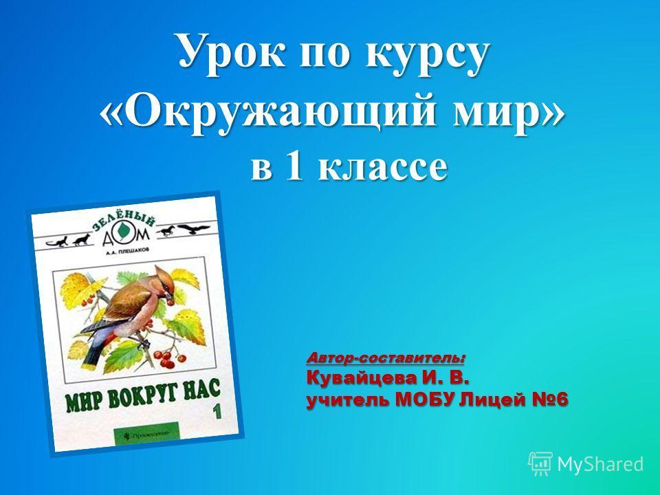 Урок по курсу «Окружающий мир» в 1 классе Автор-составитель: Кувайцева И. В. учитель МОБУ Лицей 6