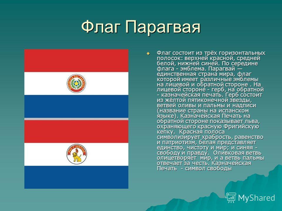 Флаг Парагвая Флаг состоит из трёх горизонтальных полосок: верхней красной, средней белой, нижней синей. По середине флага - эмблема. Парагвай единственная страна мира, флаг которой имеет различные эмблемы на лицевой и обратной стороне. На лицевой ст