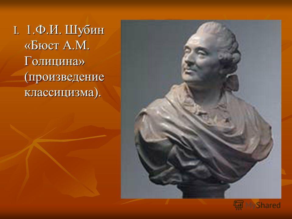 I. 1.Ф.И. Шубин «Бюст А.М. Голицина» (произведение классицизма).