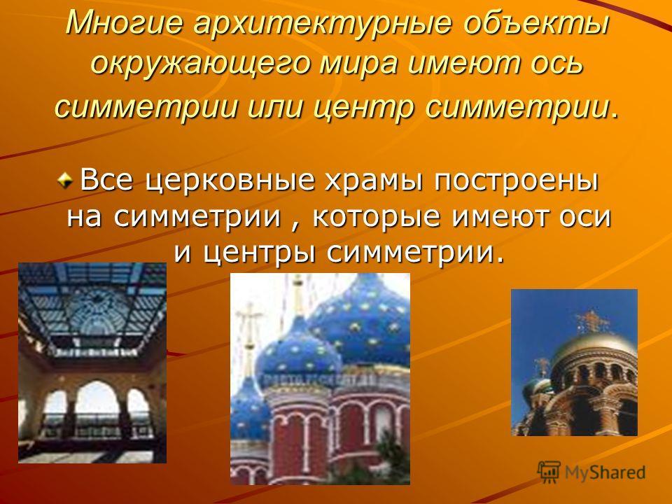 Многие архитектурные объекты окружающего мира имеют ось симметрии или центр симметрии. Все церковные храмы построены на симметрии, которые имеют оси и центры симметрии.