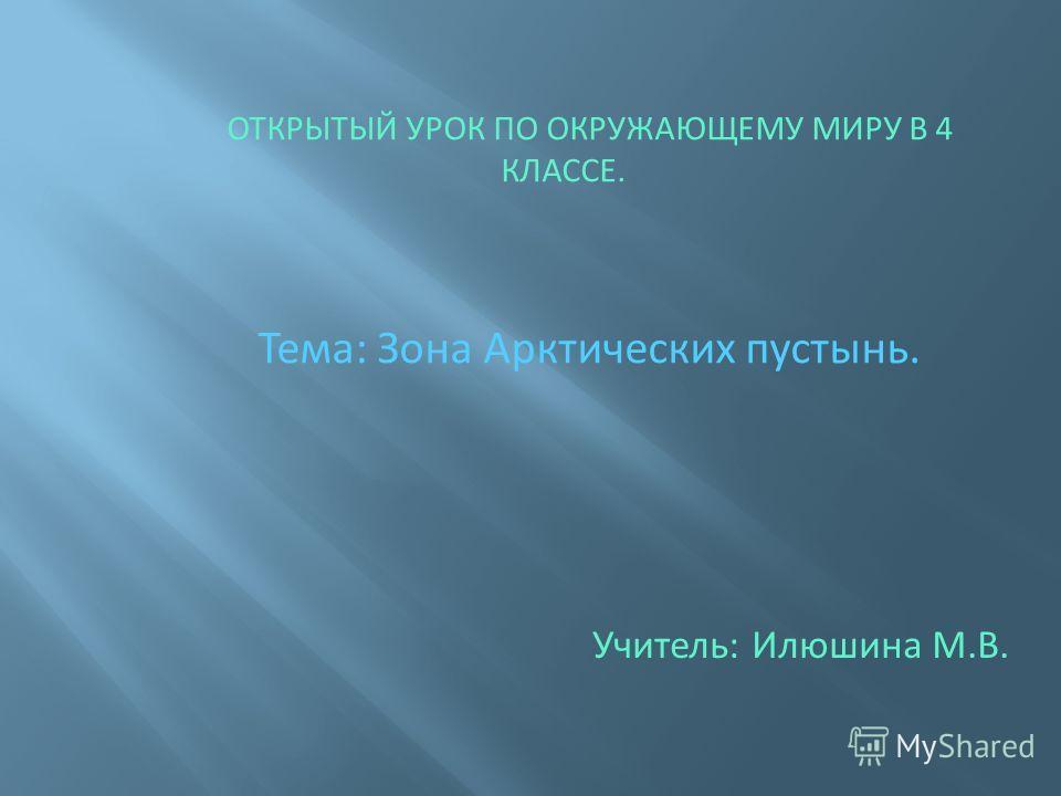 ОТКРЫТЫЙ УРОК ПО ОКРУЖАЮЩЕМУ МИРУ В 4 КЛАССЕ. Тема: Зона Арктических пустынь. Учитель: Илюшина М.В.