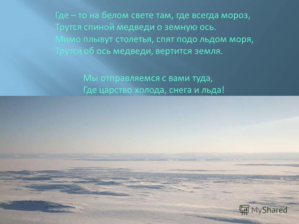 Где – то на белом свете там, где всегда мороз, Трутся спиной медведи о земную ось. Мимо плывут столетья, спят подо льдом моря, Трутся об ось медведи, вертится земля. Мы отправляемся с вами туда, Где царство холода, снега и льда!