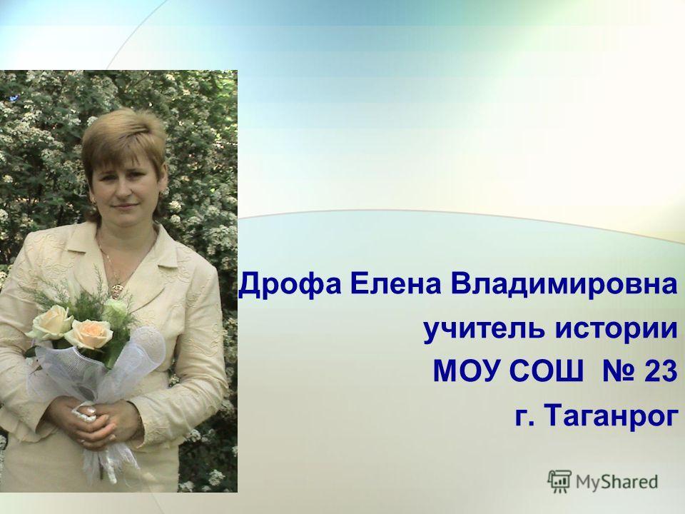 Дрофа Елена Владимировна учитель истории МОУ СОШ 23 г. Таганрог