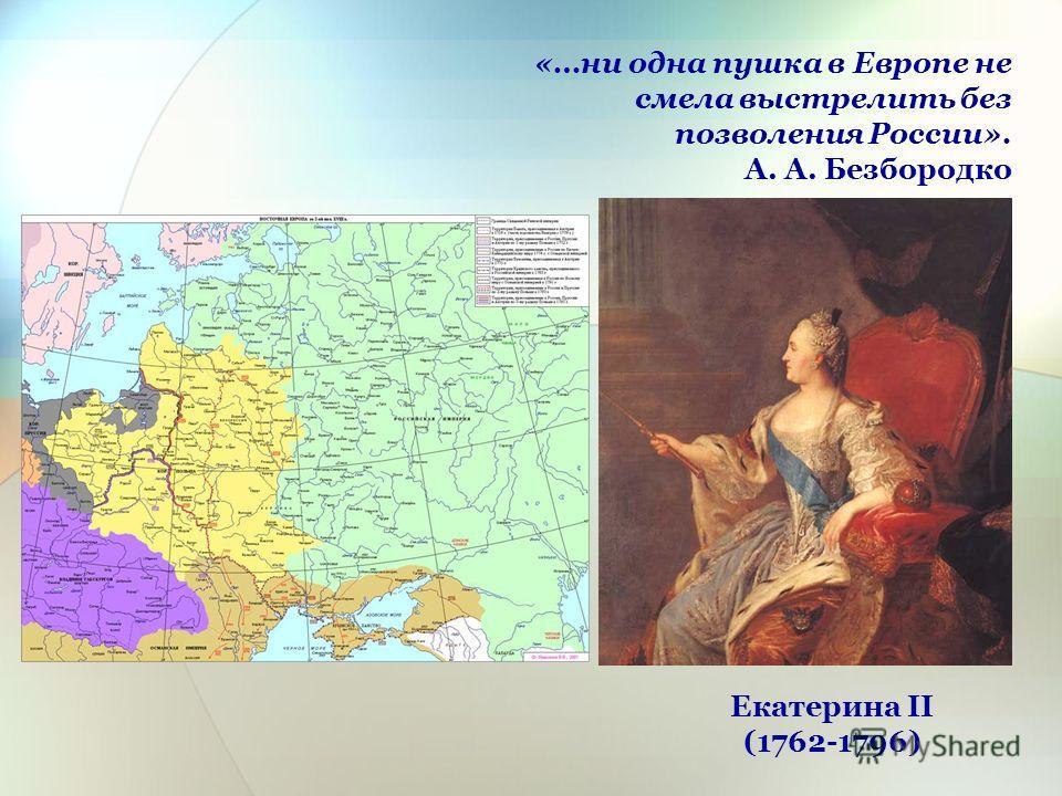 «…ни одна пушка в Европе не смела выстрелить без позволения России». А. А. Безбородко Екатерина II (1762-1796)
