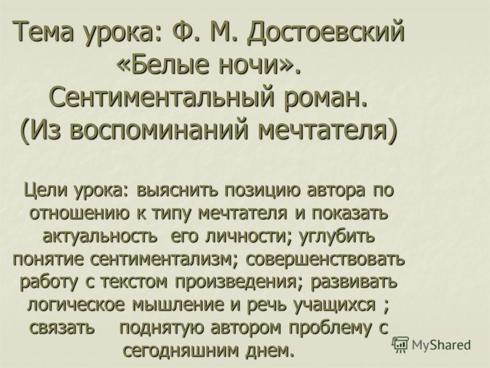 Тема урока: Ф. М. Достоевский «Белые ночи». Сентиментальный роман. (Из воспоминаний мечтателя) Цели урока: выяснить позицию автора по отношению к типу мечтателя и показать актуальность его личности; углубить понятие сентиментализм; совершенствовать р