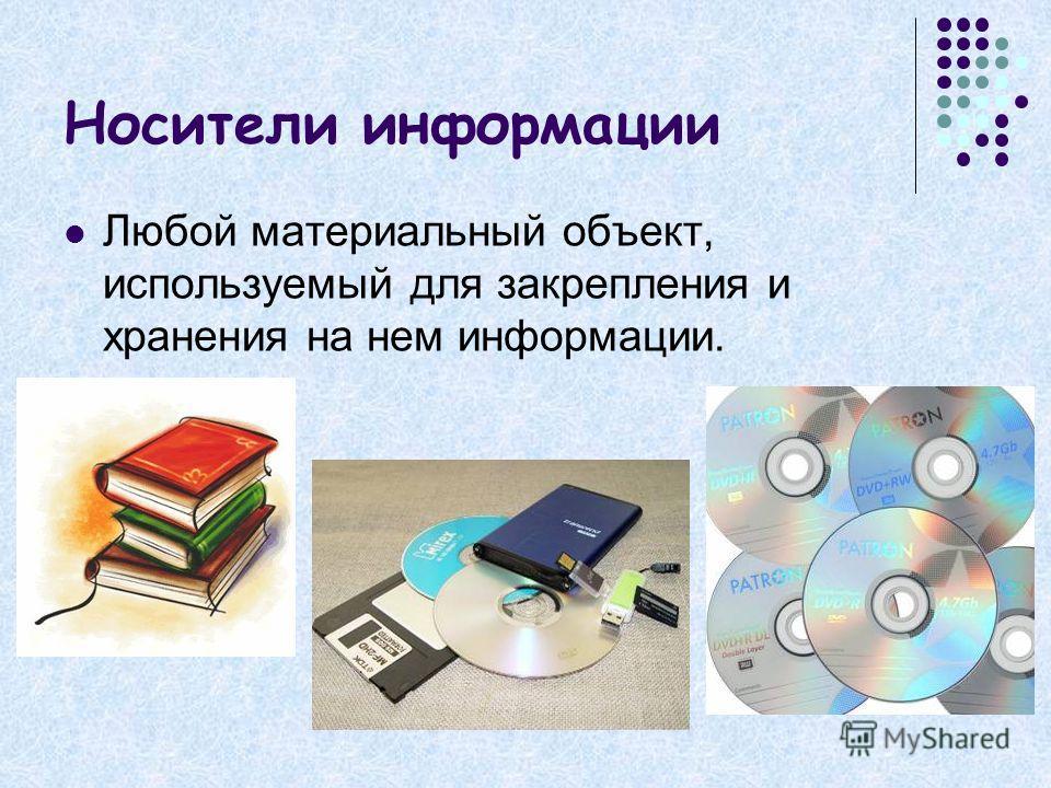 Носители информации Любой материальный объект, используемый для закрепления и хранения на нем информации.