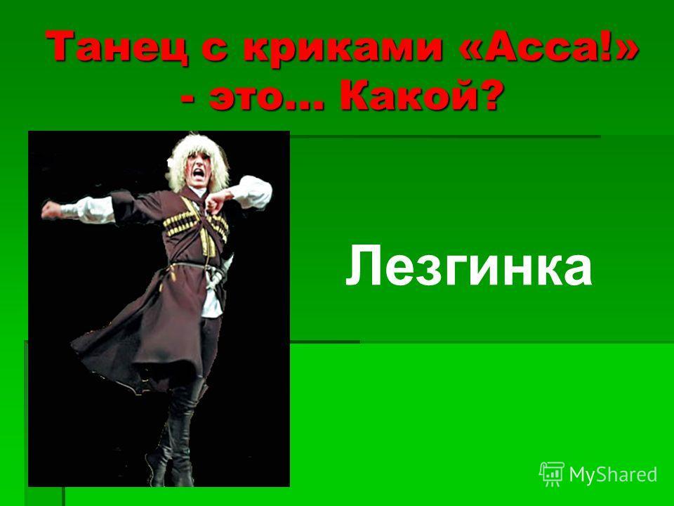 Танец с криками «Асса!» - это... Какой? Лезгинка