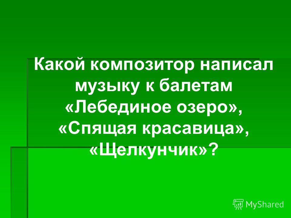 Какой композитор написал музыку к балетам «Лебединое озеро», «Спящая красавица», «Щелкунчик»?