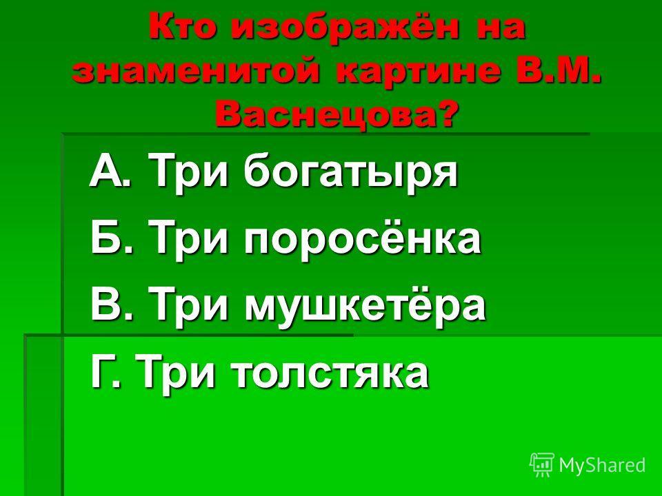 Кто изображён на знаменитой картине В.М. Васнецова? А. Три богатыря Б. Три поросёнка В. Три мушкетёра Г. Три толстяка