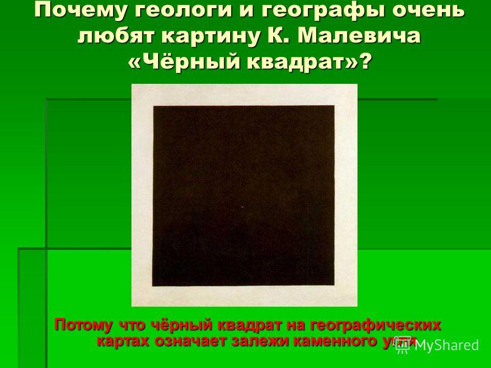 Почему геологи и географы очень любят картину К. Малевича «Чёрный квадрат»? Потому что чёрный квадрат на географических картах означает залежи каменного угля