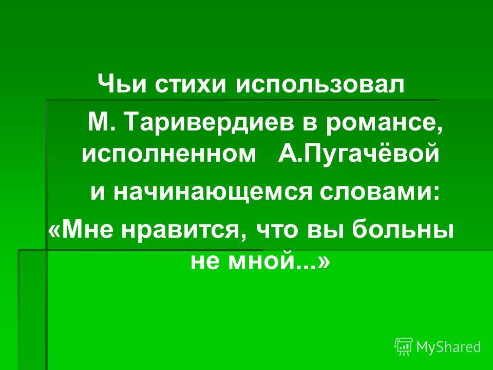 Чьи стихи использовал М. Таривердиев в романсе, исполненном А.Пугачёвой и начинающемся словами: «Мне нравится, что вы больны не мной...»